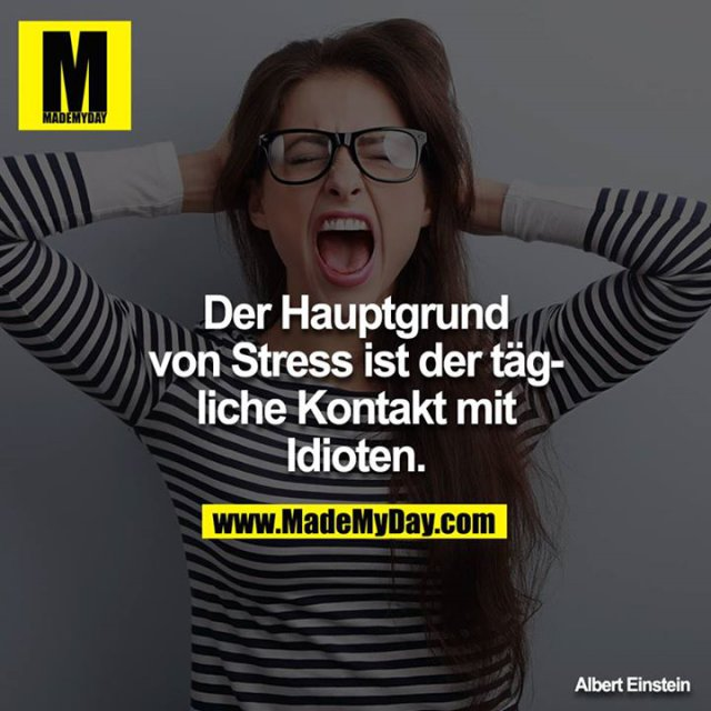 Der Hauptgrund von Stress ist der tägliche Kontakt mit Idioten.
