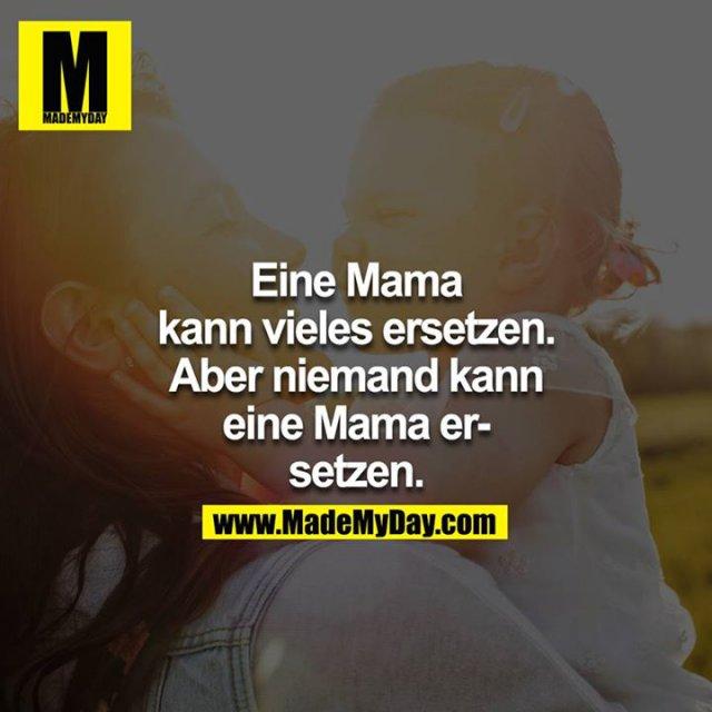 Eine Mama kann vieles ersetzen. Aber niemand kann eine Mama ersetzen.