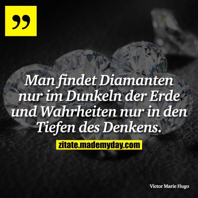 Man findet Diamanten nur im Dunkeln der Erde und Wahrheiten nur in den Tiefen des Denkens.