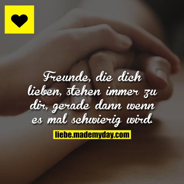 Freunde, die dich lieben, stehen immer zu dir, gerade dann wenn es mal schwierig wird.