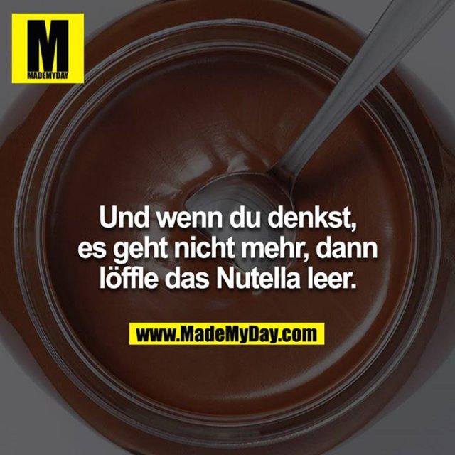 Und wenn du denkst, es geht nicht mehr, dann löffle das Nutella leer.