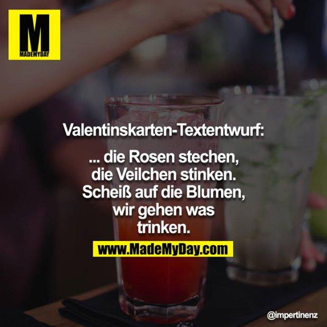 Valentinskarten-Textentwurf:<br /> <br /> ... die Rosen stechen,<br /> die Veilchen stinken.<br /> Scheiß auf die Blumen,<br /> wir gehen was trinken.