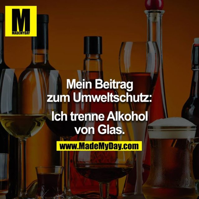Mein Beitrag zum Umweltschutz:<br /> Ich trenne Alkohol von Glas.