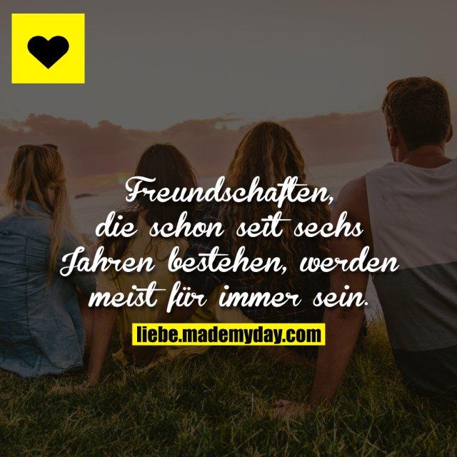Freundschaften, die schon seit 6 Jahren bestehen, werden zu 95 % auch für immer sein.