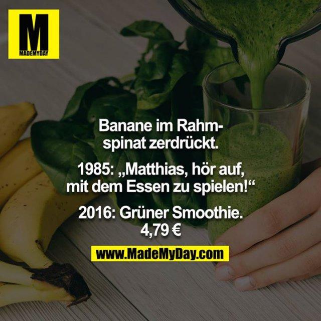"""Banane im Rahmspinat zerdrückt.<br /> <br /> 1985: """"Matthias, hör auf, mit dem Essen zu spielen!""""<br /> <br /> 2016: Grüner Smoothie. 4,79 €"""