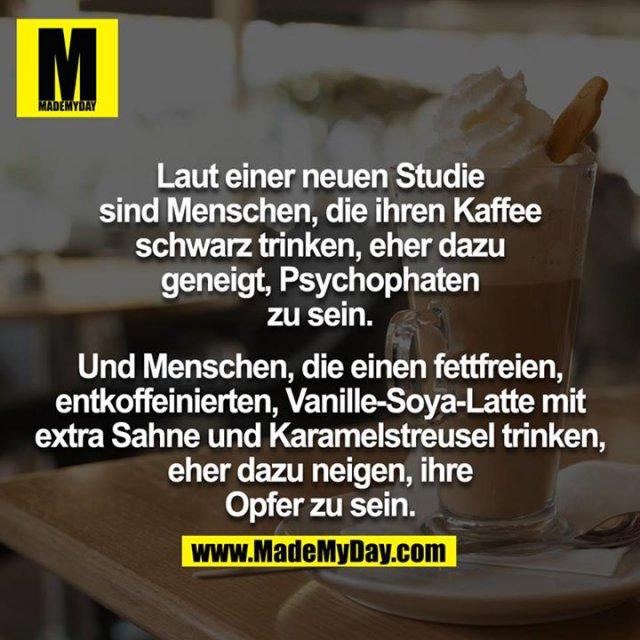 Laut einer neuen Studie sind Menschen, die ihren Kaffee schwarz trinken, eher dazu geneigt, Psychophaten zu sein.<br /> <br /> Und Menschen, die einen fettfreien, entkoffeinierten, Vanille-Soya-Latte mit extra Sahne und Karamelstreusel trinken, eher dazu neigen, ihre Opfer zu sein.