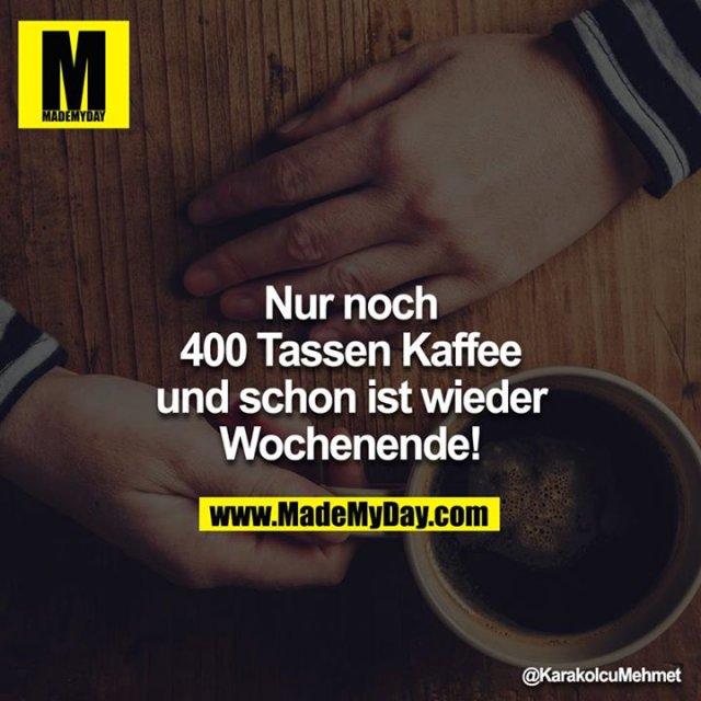 Nur noch 400 Tassen Kaffee und schon ist wieder Wochenende!