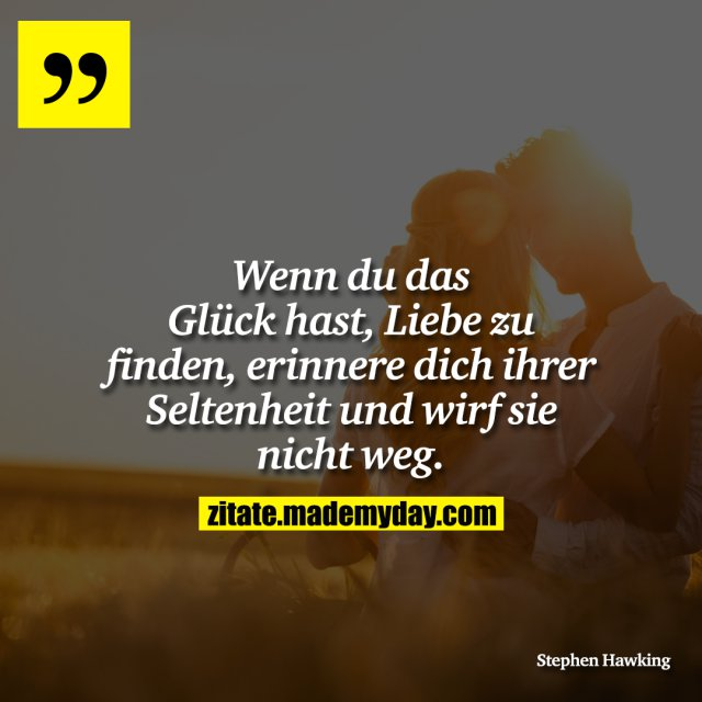 Wenn du das Glück hast, Liebe zu finden, erinnere dich ihrer Seltenheit und wirf sie nicht weg.