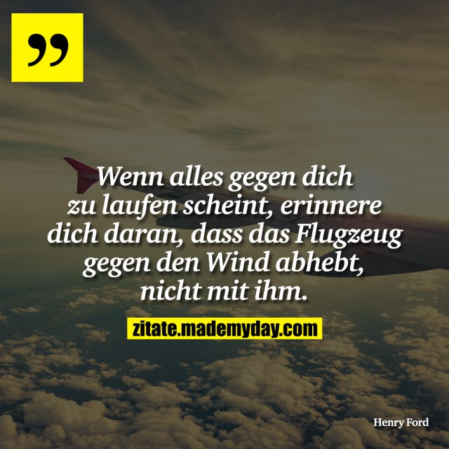 Wenn alles gegen dich zu laufen scheint, erinnere dich daran, dass das Flugzeug gegen den Wind abhebt, nicht mit ihm.