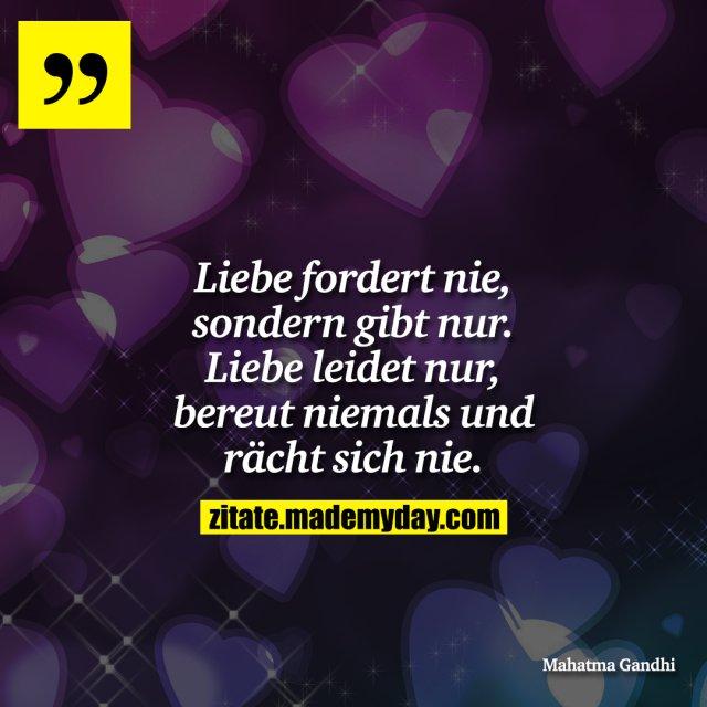 Liebe fordert nie, sondern gibt nur. <br /> Liebe leidet nur, bereut niemals und rächt sich nie.