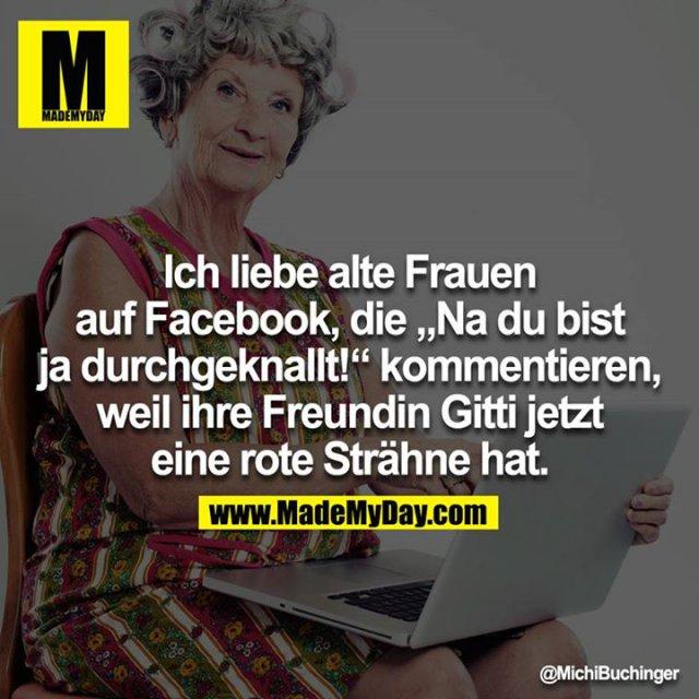 """Ich liebe alte Frauen auf Facebook, die """"Na du bist ja durchgeknallt!"""" kommentieren, weil ihre Freundin Gitti jetzt eine rote Strähne hat."""