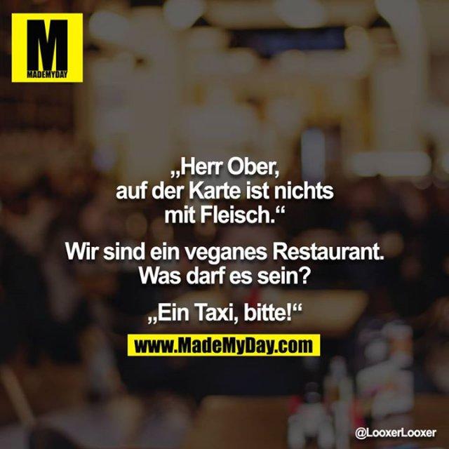 """""""Herr Ober, auf der Karte ist nichts mit Fleisch.""""<br /> <br /> Wir sind ein veganes Restaurant. Was darf es sein?<br /> <br /> """"Ein Taxi, bitte!"""""""