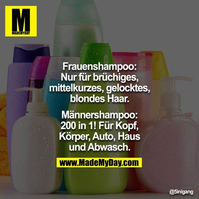 Frauenshampoo: <br /> Nur für brüchiges, mittelkurzes, gelocktes, blondes Haar.<br /> <br /> Männershampoo:<br /> 200 in 1! Für Kopf, Körper, Auto, Haus und Abwasch.