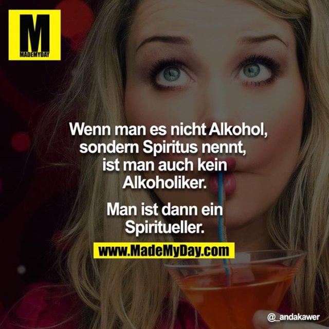 Wenn man es nicht Alkohol, sondern Spiritus nennt,  ist man auch kein Alkoholiker.<br /> <br /> Man ist dann ein Spiritueller.