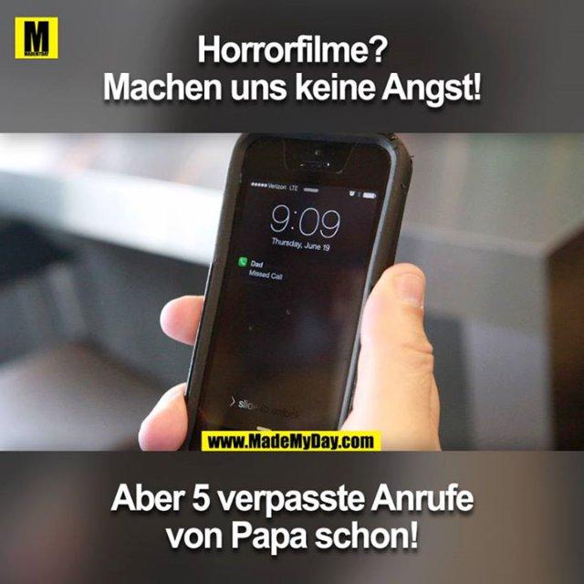 Horrorfilme? Machen uns keine Angst!<br /> <br /> Aber 5 verpasste Anrufe von Papa schon!