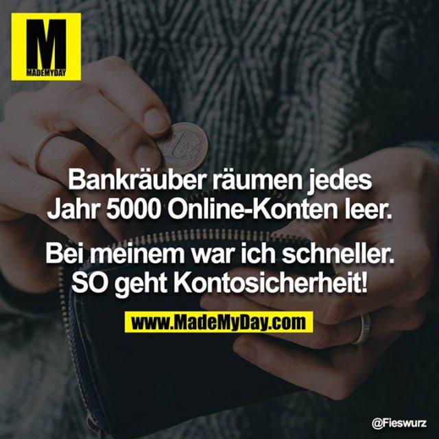 Bankräuber räumen jedes Jahr 5000 Online-Konten leer.<br /> <br /> Bei meinem war ich schneller. SO geht Kontosicherheit!