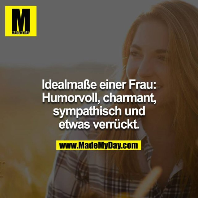 Idealmaße einer Frau:<br /> Humorvoll, charmant, sympathisch und etwas verrückt.