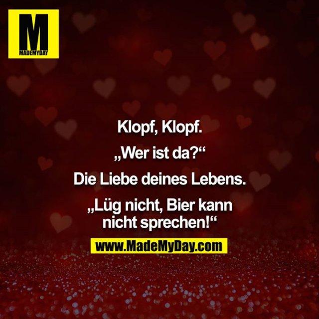 """Klopf, Klopf.<br /> <br /> """"Wer ist da?""""<br /> <br /> Die Liebe deines Lebens.<br /> <br /> """"Lüg nicht, Bier kann nicht sprechen!"""""""