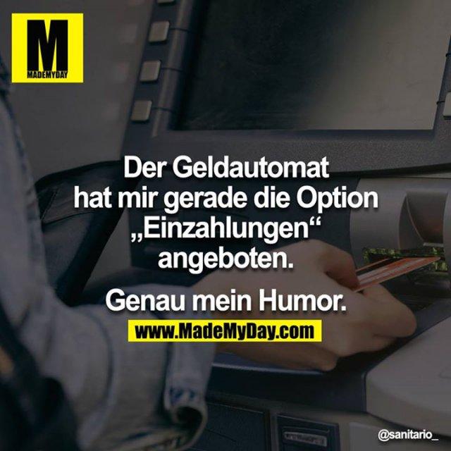"""Der Geldautomat hat mir gerade die Option """"Einzahlungen"""" angeboten.<br /> <br /> Genau mein Humor."""