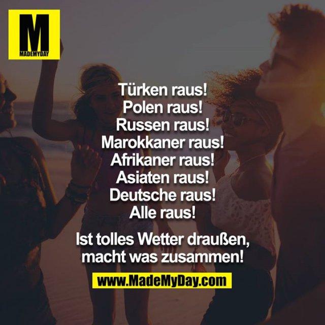 Türken raus!<br /> Polen raus!<br /> Russen raus!<br /> Marokkaner raus!<br /> Afrikaner raus!<br /> Asiaten raus!<br /> Deutsche raus!<br /> Alle raus!<br /> <br /> Ist tolles Wetter draußen, macht was zusammen!