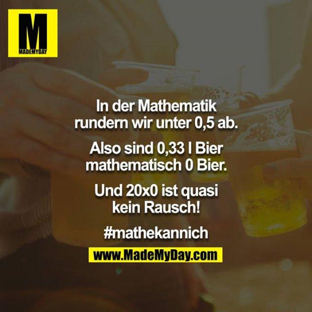 In der Mathematik rundern wir unter 0,5 ab.<br /> Also sind 0,33 l Bier mathematisch 0 Bier.<br /> Und 20x0 ist quasi kein Rausch!<br /> <br /> #mathekannich