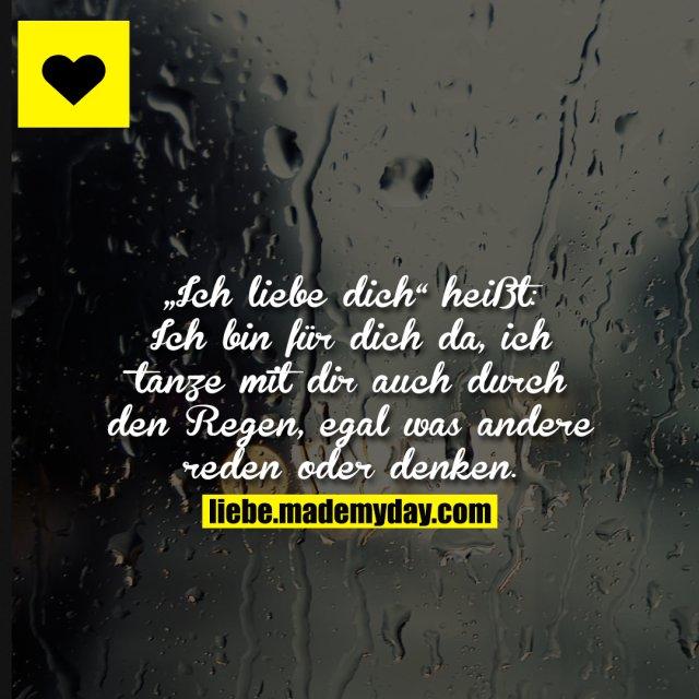 """""""Ich liebe dich"""" heißt:<br /> Ich bin für dich da, ich tanze mit dir auch durch den Regen, egal was andere reden oder denken."""