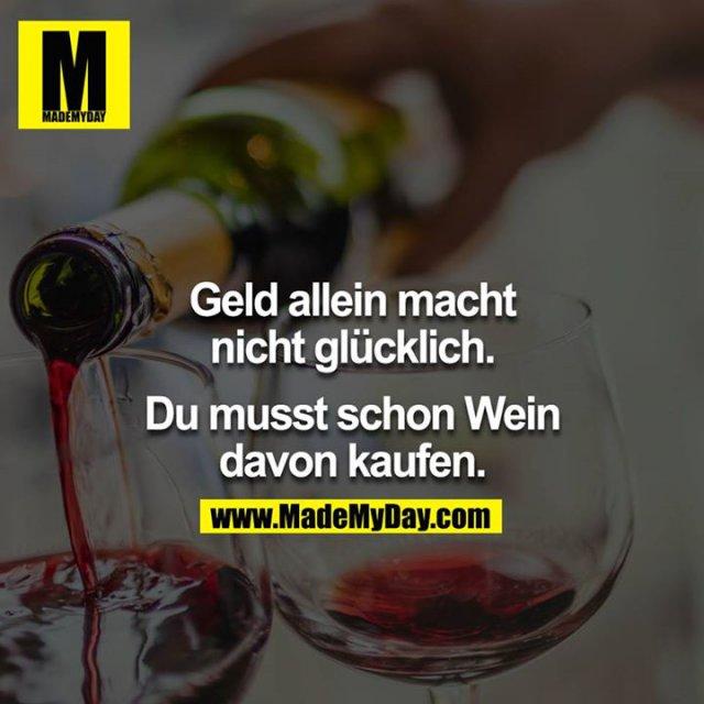 Geld allein macht nicht Glücklich.<br /> <br /> Du musst schon Wein davon kaufen.