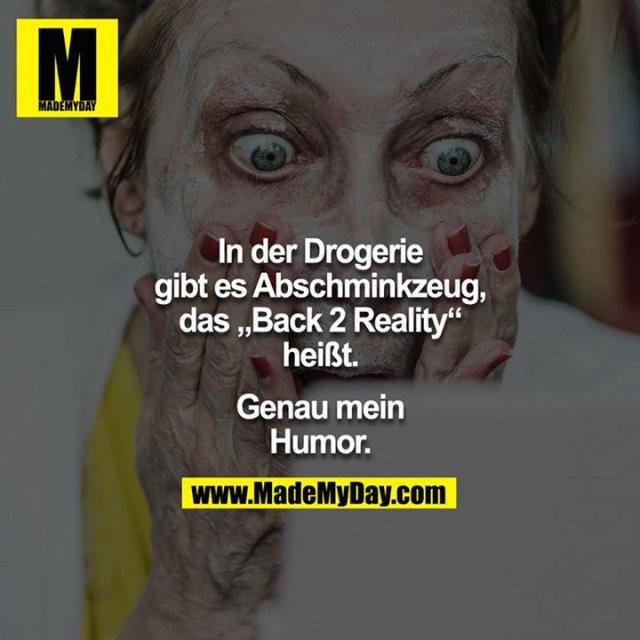 """In der Drogerie gibt es Abschminkzeug, das """"Back 2 Reality"""" heißt.<br /> <br /> Genau mein Humor."""