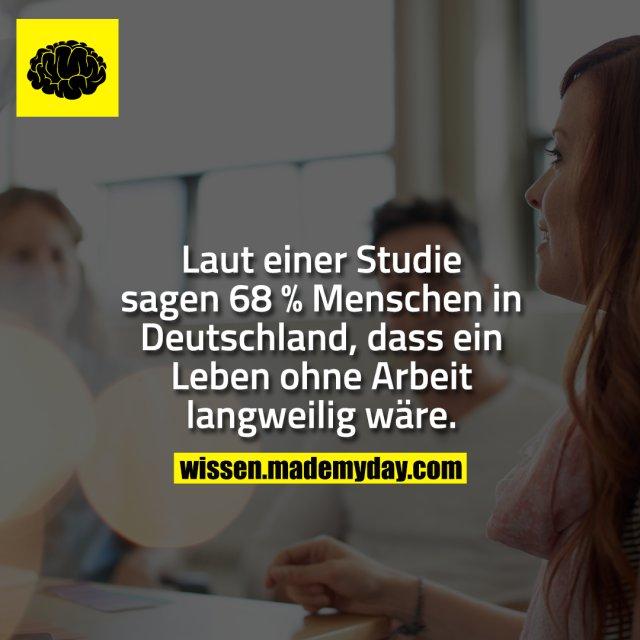 Laut einer Studie sagen 68 % Menschen in Deutschland, dass ein Leben ohne Arbeit langweilig wäre.