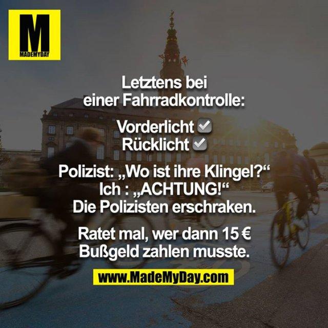 """Letztens bei einer Fahrradkontrolle:<br /> <br /> Vorderlicht ☑️ <br /> Rücklicht ☑️ <br /> <br /> Polizist: ,,Wo ist ihre Klingel?""""<br /> Ich : ,,ACHTUNG!""""<br /> Die Polizisten erschraken.<br /> <br /> Ratet mal, wer dann 15 € Bußgeld zahlen musste."""