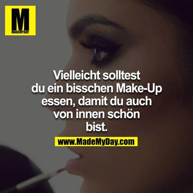 Vielleicht solltest du ein bisschen Make-Up essen, damit du  auch von innen schön bist.