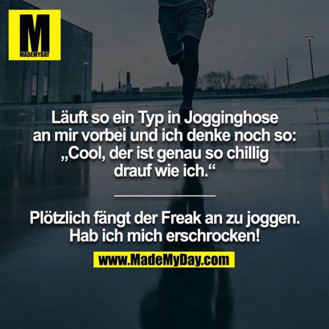 """Läuft so ein Typ in Jogginghose an mir vorbei und ich denke noch so: """"Cool, der ist genau so chillig drauf wie ich.""""<br /> ____________<br /> <br /> Plötzlich fängt der Freak an zu joggen. Hab ich mich erschrocken!"""