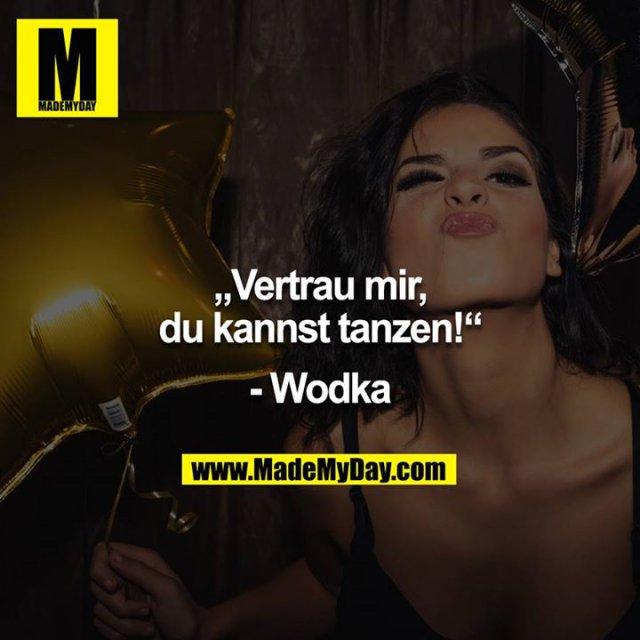 """""""Vertrau mir, du kannst tanzen!""""<br /> <br /> - Wodka"""