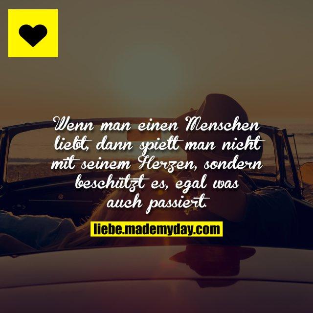 Wenn man einen Menschen liebt, dann spielt man nicht mit seinem Herzen, sondern beschützt es, egal was auch passiert.