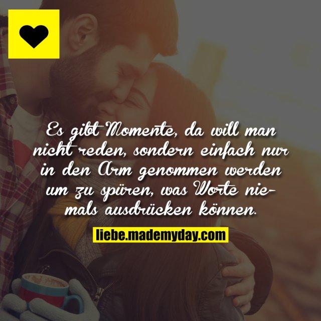 Es gibt Momente, da will man nicht reden, sondern einfach nur in den Arm genommen werden um zu spüren, was Worte niemals ausdrücken können.