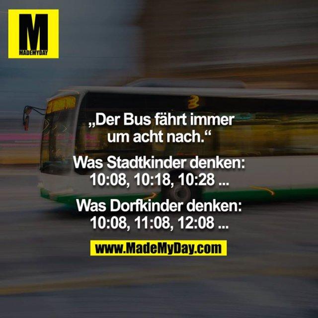 """""""Der Bus fährt immer um acht nach.""""<br /> <br /> Was Stadtkinder denken: 10:08, 10:18, 10:28 ...<br /> <br /> Was Dorfkinder denken: 10:08, 11:08, 12:08 ..."""