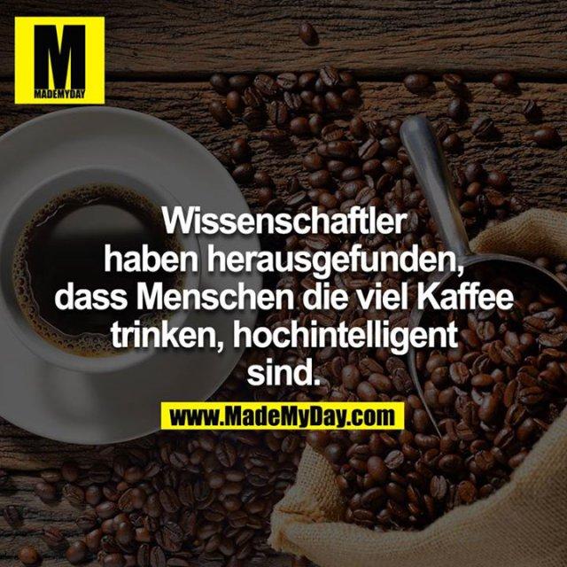 Wissenschaftler haben herausgefunden, dass Menschen die viel Kaffee trinken, hochintelligent sind.