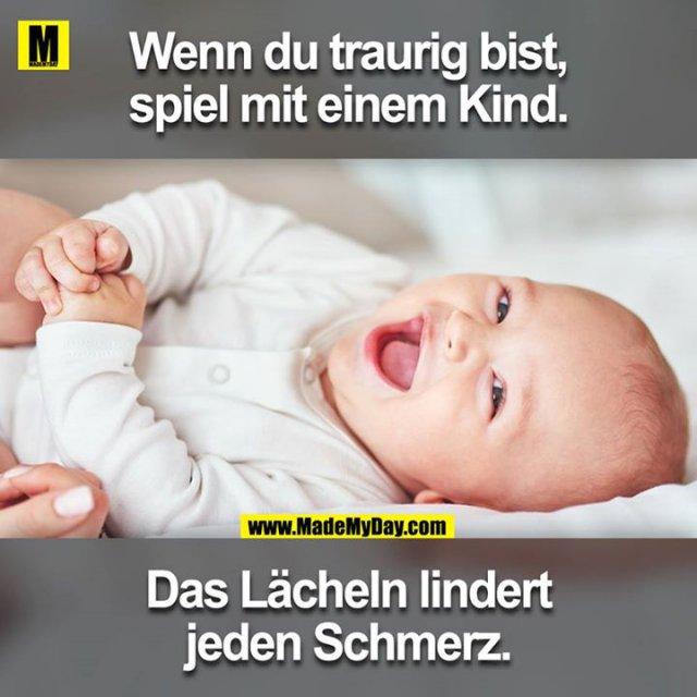 Wenn du traurig bist, spiel mit einem Kind.<br /> Das Lächeln lindert jeden Schmerz.