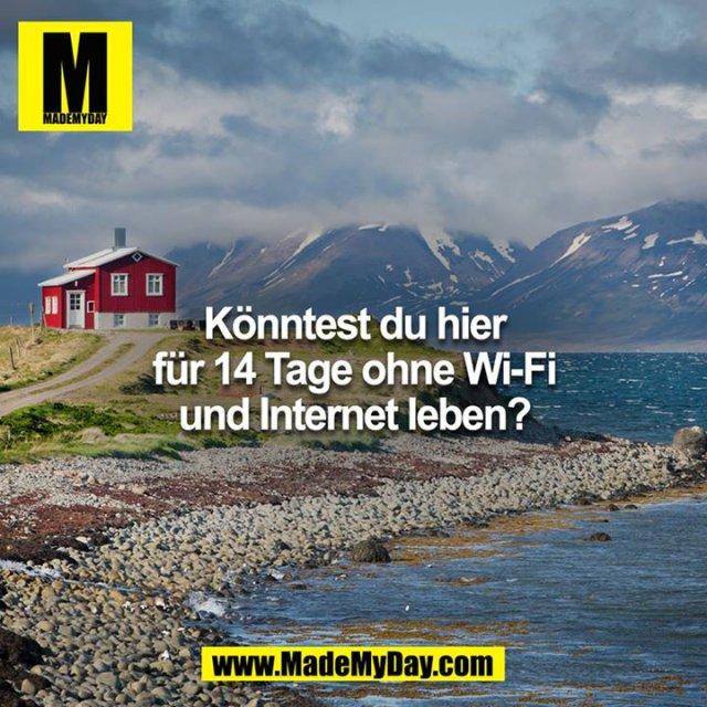 Könntest du hier 14 Tage ohne Wi-FI und Internet leben?
