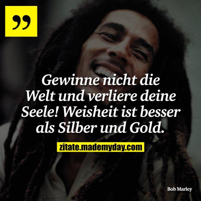 Gewinne nicht die Welt und verliere deine Seele! Weisheit ist besser als Silber und Gold.