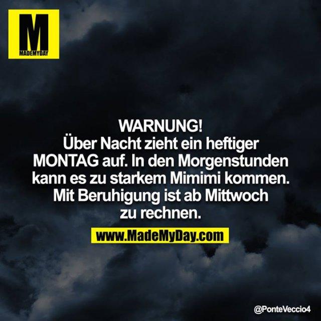 WARNUNG!<br /> <br /> Über Nacht zieht ein heftiger MONTAG auf. In den Morgenstunden kann es zu starkem Mimimi kommen. Mit Beruhigung ist ab Mittwoch zu rechnen.