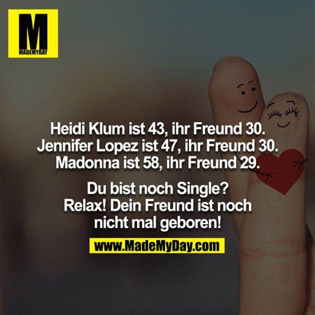 Heidi Klum ist 43, ihr Freund 30.<br /> Jennifer Lopez ist 47, ihr Freund 30.<br /> Madonna ist 58, ihr Freund 29.<br /> <br /> Du bist noch Single? Relax! Dein Freund ist noch nicht mal geboren!