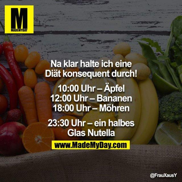 Na klar halte ich eine Diät konsequent durch!<br /> <br /> 10:00 Uhr – Äpfel<br /> 12:00 Uhr – Bananen<br /> 18:00 Uhr – Möhren<br /> <br /> 23:30 Uhr – ein halbes Glas Nutella