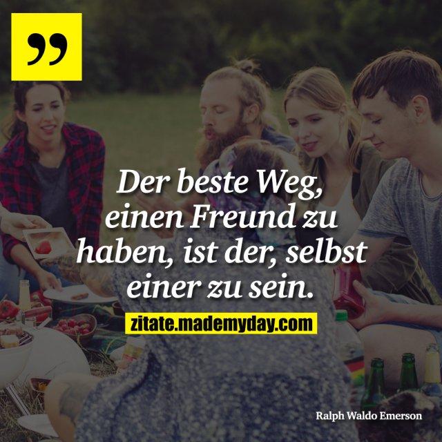Der beste Weg, einen Freund zu haben, ist der, selbst einer zu sein.