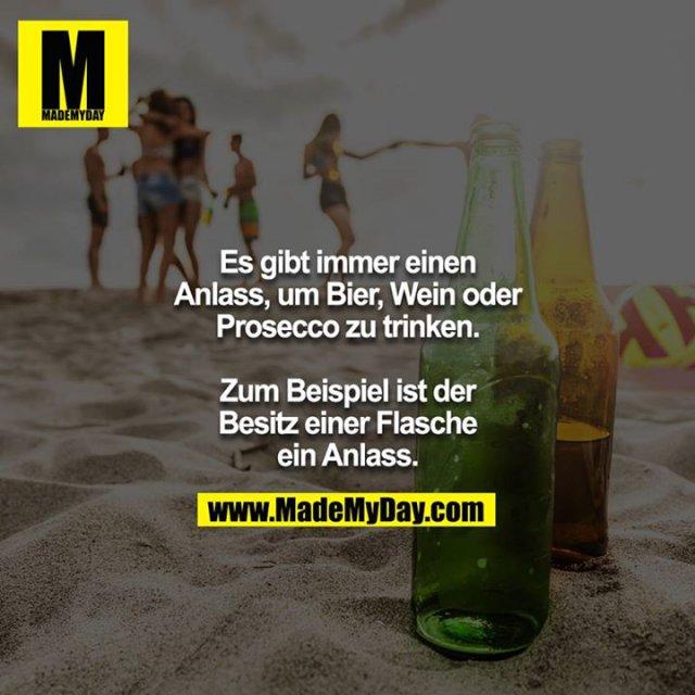 Es gibt immer einen Anlass, um Bier, Wein oder Prosecco zu trinken. Zum Beispiel ist der Besitz einer Flasche ein Anlass.
