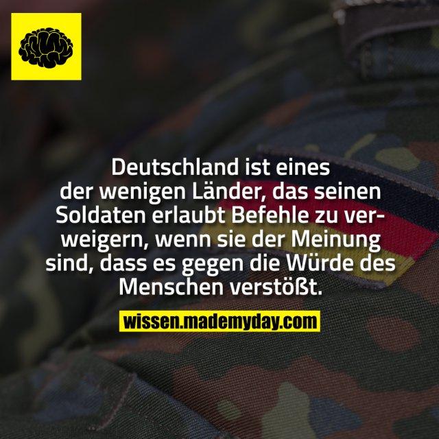 Deutschland ist eines der wenigen Länder, das seinen Soldaten erlaubt Befehle zu verweigern, wenn sie der Meinung sind, dass es gegen die Würde des Menschen verstößt.