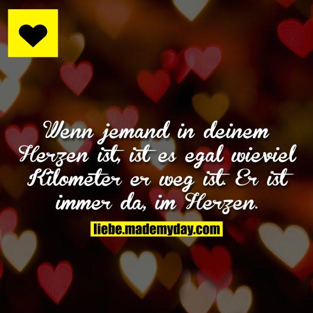 Wenn jemand in deinem Herzen ist, ist es egal wieviel Kilometer er weg ist. Er ist immer da, im Herzen.