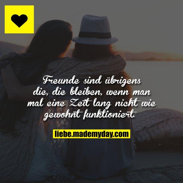 Freunde sind übrigens die, die bleiben, wenn man mal eine Zeit lang nicht wie gewohnt funktioniert.