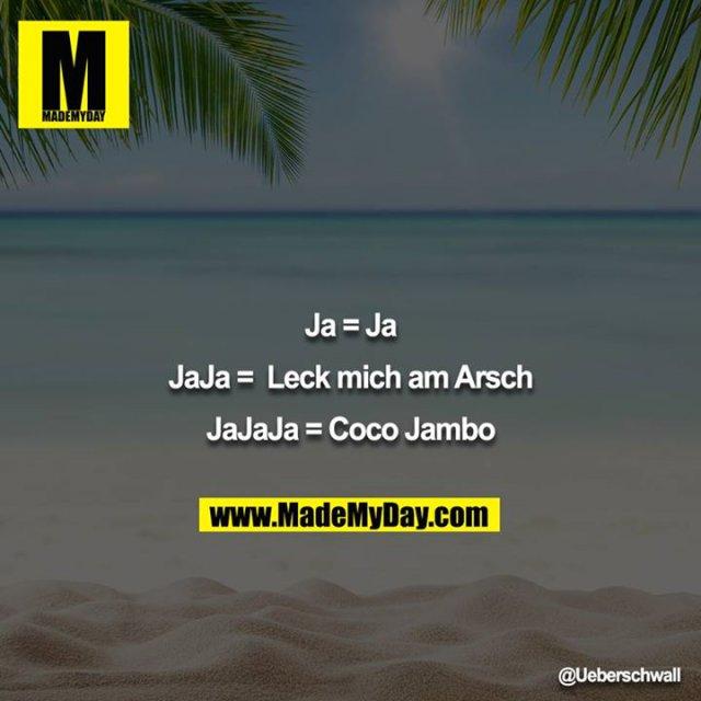 Ja = Ja<br /> <br /> JaJa =  Leck mich am Arsch<br /> <br /> JaJaJa = Coco Jambo