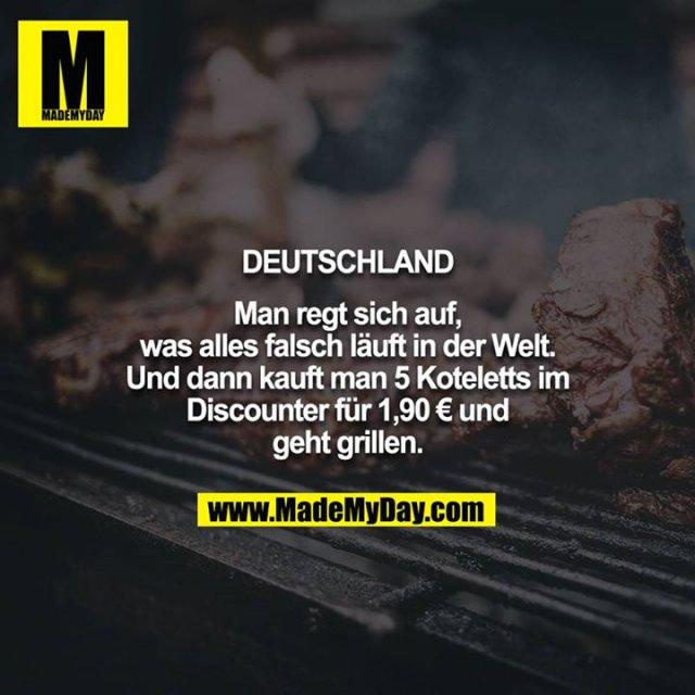 Deutschland<br /> <br /> Man regt sich auf, was alles falsch läuft in der Welt. Und dann kauft man 5 Koteletts im Discounter für 1,90 € und geht grillen.